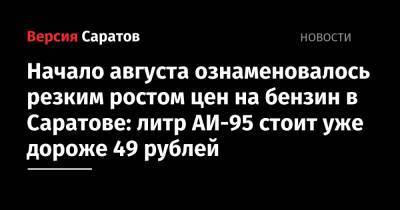 Начало августа ознаменовалось резким ростом цен на бензин в Саратове: литр АИ-95 стоит уже дороже 49 рублей