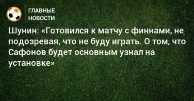 Шунин: «Готовился к матчу с финнами, не подозревая, что не буду играть. О том, что Сафонов будет основным узнал на установке»