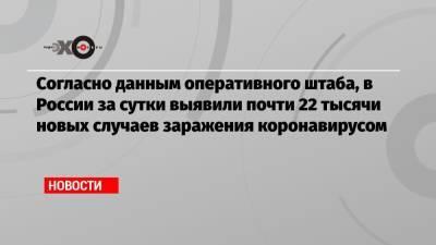 Оперштаб: в России за сутки выявили почти 22 тысячи новых случаев заражения коронавирусом