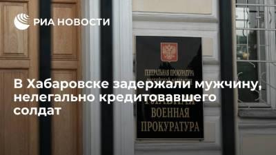Житель Хабаровска незаконно кредитовал военнослужащих, заработав на них более 24 миллионов рублей