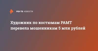 Художник по костюмам РАМТ перевела мошенникам 5 млн рублей
