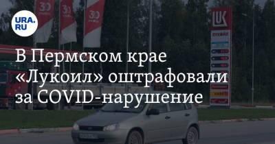 В Пермском крае «Лукоил» оштрафовали за COVID-нарушение