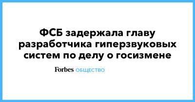 ФСБ задержала главу разработчика гиперзвуковых систем по делу о госизмене