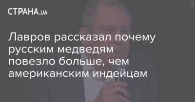 Лавров рассказал почему русским медведям повезло больше, чем американским индейцам