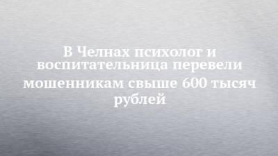 В Челнах психолог и воспитательница перевели мошенникам свыше 600 тысяч рублей