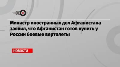 Министр иностранных дел Афганистана заявил, что Афганистан готов купить у России боевые вертолеты