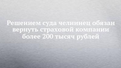 Решением суда челнинец обязан вернуть страховой компании более 200 тысяч рублей