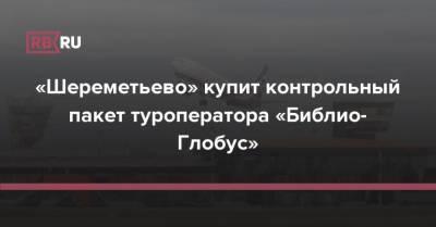 «Шереметьево» купит контрольный пакет туроператора «Библио-Глобус»