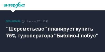 """""""Шереметьево"""" планирует купить 75% туроператора """"Библио-Глобус"""""""
