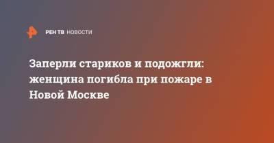 Заперли стариков и подожгли: женщина погибла при пожаре в Новой Москве