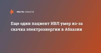 Еще один пациент ИВЛ умер из-за скачка электроэнергии в Абхазии