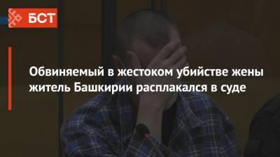 Обвиняемый в жестоком убийстве жены житель Башкирии расплакался в суде