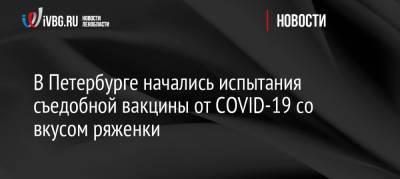 В Петербурге начались испытания съедобной вакцины от COVID-19 со вкусом ряженки