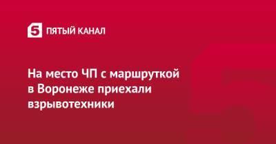 На место ЧП с маршруткой в Воронеже приехали взрывотехники