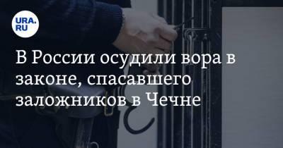 В России осудили вора в законе, спасавшего заложников в Чечне