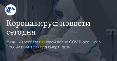 Коронавирус: новости сегодня. Медики готовятся к новой волне COVID осенью, в России побит рекорд смертности