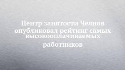 Центр занятости Челнов опубликовал рейтинг самых высокооплачиваемых работников
