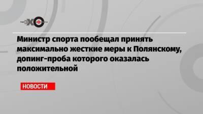 Министр спорта пообещал принять максимально жесткие меры к Полянскому, допинг-проба которого оказалась положительной