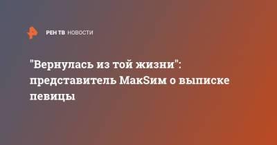 """""""Вернулась из той жизни"""": представитель МакSим о выписке певицы"""