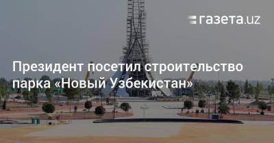 Президент посетил строительство парка «Новый Узбекистан»