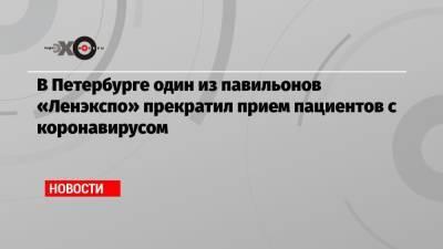 В Петербурге один из павильонов «Ленэкспо» прекратил прием пациентов с коронавирусом
