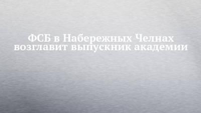 ФСБ в Набережных Челнах возглавит выпускник академии