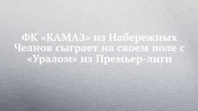 ФК «КАМАЗ» из Набережных Челнов сыграет на своем поле с «Уралом» из Премьер-лиги