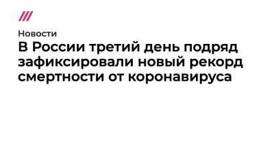 В России третий день подряд зафиксировали новый рекорд смертности от коронавируса