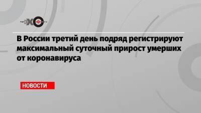 В России третий день подряд регистрируют максимальный суточный прирост умерших от коронавируса