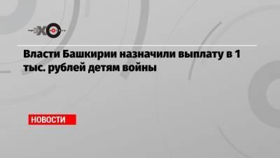 Власти Башкирии назначили выплату в 1 тыс. рублей детям войны
