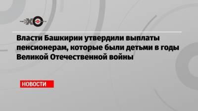 Власти Башкирии утвердили выплаты пенсионерам, которые были детьми в годы Великой Отечественной войны