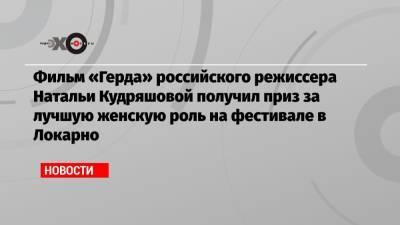 Фильм «Герда» российского режиссера Натальи Кудряшовой получил приз за лучшую женскую роль на фестивале в Локарно