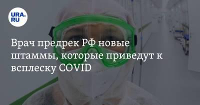 Врач предрек РФ новые штаммы, которые приведут к всплеску COVID