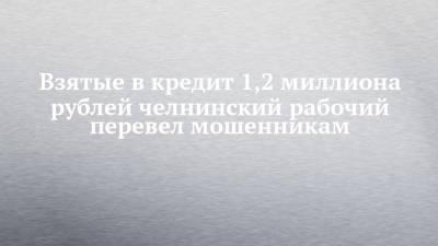 Взятые в кредит 1,2 миллиона рублей челнинский рабочий перевел мошенникам