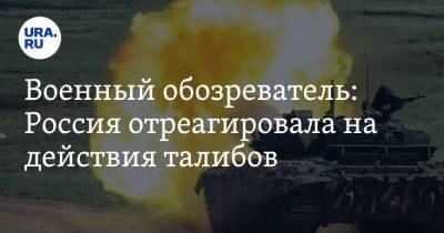 Военный обозреватель: Россия отреагировала на действия талибов