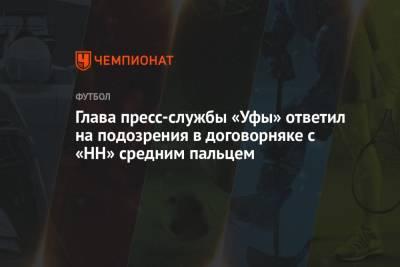 Глава пресс-службы «Уфы» ответил на подозрения в договорняке с «НН» средним пальцем