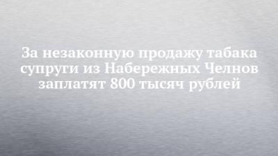 За незаконную продажу табака супруги из Набережных Челнов заплатят 800 тысяч рублей