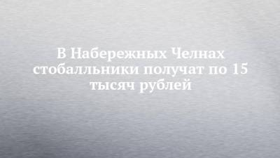 В Набережных Челнах стобалльники получат по 15 тысяч рублей