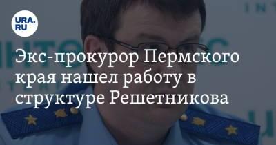 Экс-прокурор Пермского края нашел работу в структуре Решетникова