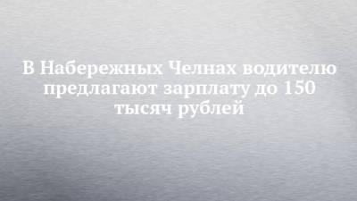 В Набережных Челнах водителю предлагают зарплату до 150 тысяч рублей