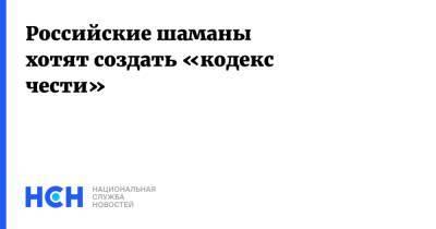 Российские шаманы хотят создать «кодекс чести»