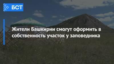 Жители Башкирии смогут оформить в собственность участок у заповедника