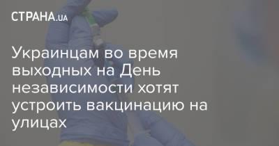 Украинцам во время выходных на День независимости хотят устроить вакцинацию на улицах