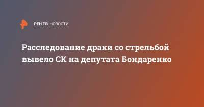 Расследование драки со стрельбой вывело СК депутата Бондаренко