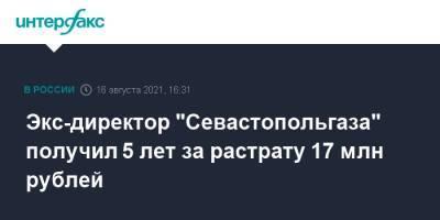 """Экс-директор """"Севастопольгаза"""" получил 5 лет за растрату 17 млн рублей"""