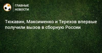Тюкавин, Максименко и Терехов впервые получили вызов в сборную России