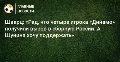 Шварц: «Рад, что четыре игрока «Динамо» получили вызов в сборную России. А Шунина хочу поддержать»