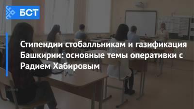 Стипендии стобалльникам и газификация Башкирии: основные темы оперативки с Радием Хабировым