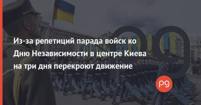 Из-за репетиций парада войск ко Дню Независимости в центре Киева на три дня перекроют движение