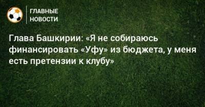 Глава Башкирии: «Я не собираюсь финансировать «Уфу» из бюджета, у меня есть претензии к клубу»